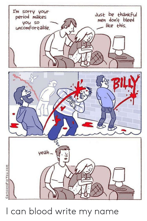 Period, Sorry, and Yeah: I'm sorry your  period makes  Just be thankful  men don't bleed  like this  you so  uncomfortable.  BILLY  yeah  CartoonsForYou.com I can blood write my name