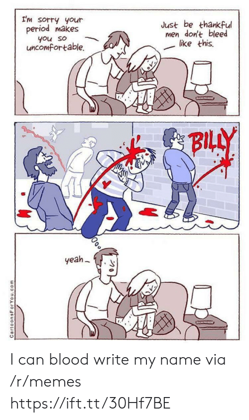 Be Thankful: I'm sorry your  period makes  Just be thankful  men don't bleed  like this  you so  uncomfortable.  BILLY  yeah  CartoonsForYou.com I can blood write my name via /r/memes https://ift.tt/30Hf7BE