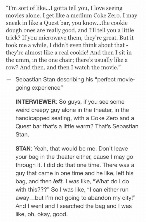 """That Would Be: """"I'm sort of like...I gotta tell you, I love seeing  movies alone. I get like a medium Coke Zero. I may  sneak in like a Quest bar, you know...the cookie  dough ones  trick? If you microwave them, they're great. But it  took me a while, I didn't even think about that -  they're almost like a real cookie! And then I sit in  the umm, in the one  row? And then, and then I watch the movie.""""  really good, and I'll tell you a little  are  chair; there's usually like a  Sebastian Stan describing his """"perfect movie-  going experience""""  INTERVIEWER: So guys, if you see some  weird creepy guy alone in the theater, in the  handicapped seating, with a Coke Zero and a  Quest bar that's a little warm? That's Sebastian  Stan  STAN: Yeah, that would be me. Don't leave  your bag in the theater either, cause I may go  through it. I did do that one time. There was a  guy that came in one time and he like, left his  bag, and then left. I was like, """"What do I do  with this???"""" So I was like, """"l can either run  away...but I'm not going to abandon my city!""""  And I went and I searched the bag and I was  like, oh, okay, good"""