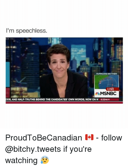 Hurricane, Live, and Msnbc: I'm speechless.  HURRICANE MATTHEW  LIVE  MSNBC  ODS, AND HALF-TRUTHS BEHIND THE CANDIDATES' OWN WORDS, NOWON N 6:32PMPT ProudToBeCanadian 🇨🇦 - follow @bitchy.tweets if you're watching 😰