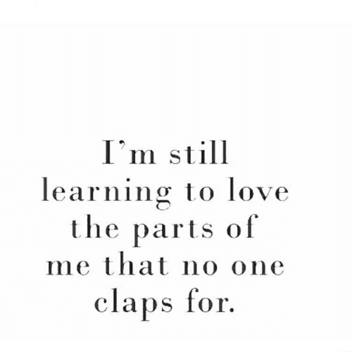 Love, One, and Still: I'm still  learning to love  the parts of  me that no one  claps for