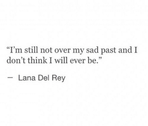 """Lana Del Rey, Rey, and Sad: """"I'm still not over my sad past and I  don't think I will ever be.  Lana Del Rey"""
