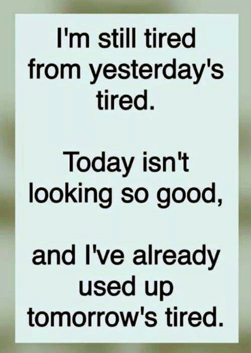 Dank, Good, and Today: I'm still tired  from yesterday's  tired.  Today isn't  looking so good  and I've already  used up  tomorrow's tired.