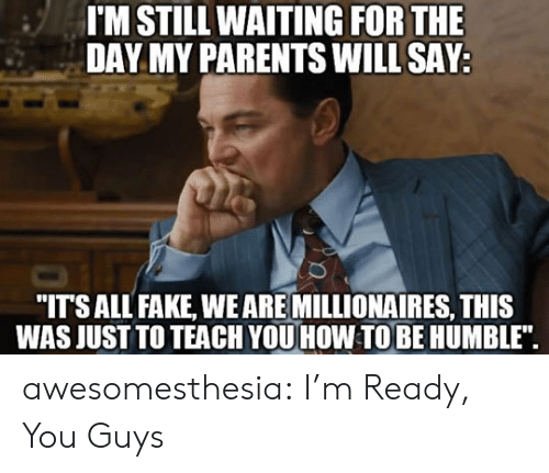 "Still Waiting: I'M STILL WAITING FOR THE  DAY MY PARENTS WILL SAY  ""ITSALL FAKE, WEARE MILLIONAIRES, THIS  WAS JUST TO TEACH YOU HOW TOBE HUMBLE"". awesomesthesia:  I'm Ready, You Guys"