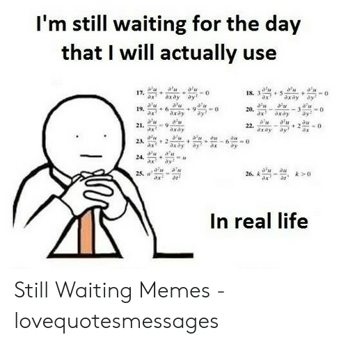 Still Waiting Meme: I'm still waiting for the day  that I will actually use  17.  18. 3  ax  axdy  a'u  axay  au  axay  a'u  19.  ax  aw  20, -  ax  au  ay  ay  axay  a'u  a'u  ay  au  2-  ax  21. 9  22.  axay  axay  23  2  6  a'u  24  a'u  26. A  au  25, a  ar  In real life Still Waiting Memes - lovequotesmessages