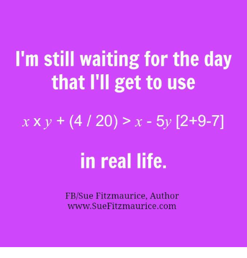 4:20, Memes, and 4 20: I'm still waiting for the day  that I'll get to use  x x y  (4 20) x 5y 12+9-7]  in real life.  FB/Sue Fitzmaurice, Author  www. Sue Fitzmaurice com