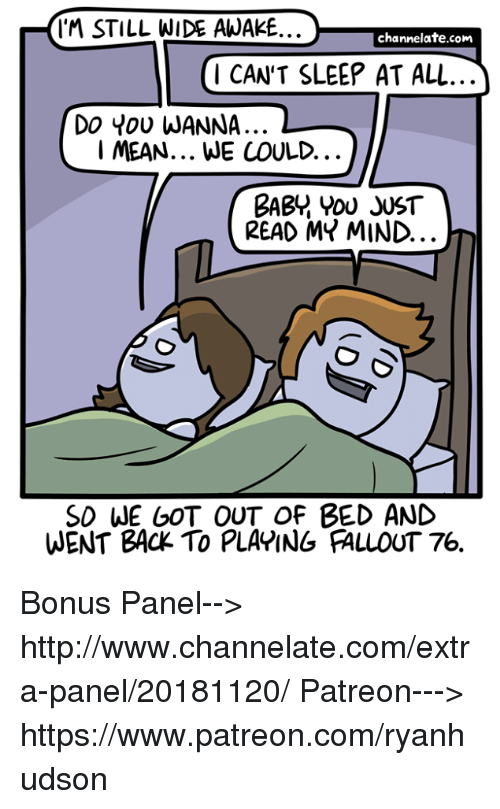 wide awake: IM STILL WIDE AWAKE..  channelate.com  1 CAN'T SLEEP AT ALL  Do You WANNA..  I MEAN... WE COULD.  BABY YOU JUST  READ MY MIND.  SD WE GOT OUT OF BED AND  WENT BACK TO PLAPING FALLOUT 76. Bonus Panel--> http://www.channelate.com/extra-panel/20181120/ Patreon---> https://www.patreon.com/ryanhudson