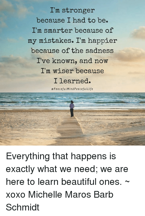 maro: I'm stronger  because I had to be.  I'm smarter because of  my mistakes. I'm happier  because of the sadness  I've known, and now  I'm wiser because  I learned.  e Peaceful Mind PeacefulLife Everything that happens is exactly what we need; we are here to learn beautiful ones. ~ xoxo Michelle Maros Barb Schmidt