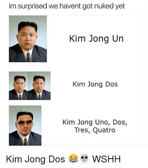 Kim Jong-Un, Memes, and Wshh: im surprised we havent got nuked yet  Kim Jong Un  Kim Jong Dos  Kim Jong Uno, Dos,  Tres, Quatro Kim Jong Dos 😂💀 WSHH