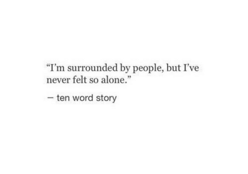 "Being Alone, Word, and Never: ""I'm surrounded by people, but I've  never felt so alone.""  35  ten word story"