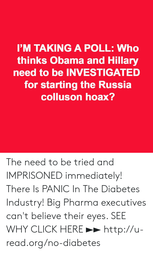 big pharma: I'M TAKING A POLL: Who  thinks Obama and Hillary  need to be INVESTIGATED  for starting the Russia  colluson hoax? The need to be tried and IMPRISONED immediately!  There Is PANIC In The Diabetes Industry! Big Pharma executives can't believe their eyes. SEE WHY CLICK HERE ►► http://u-read.org/no-diabetes