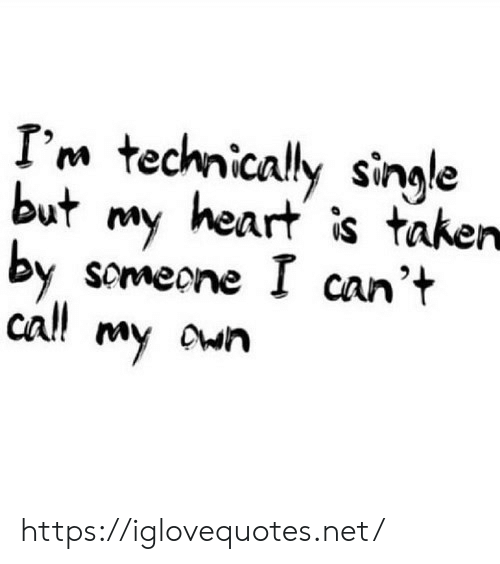 Taken, Heart, and Single: I'm technically single  but my heart is taken  by scmeone I can't  cal! my own https://iglovequotes.net/