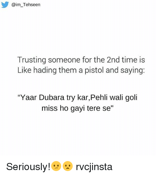 """Gayis: @im Tehseen  Trusting someone for the 2nd time is  Like hading them a pistol and saying:  """"Yaar Dubara try kar,Pehli wali goli  miss ho gayi tere se"""" Seriously!😕😦 rvcjinsta"""