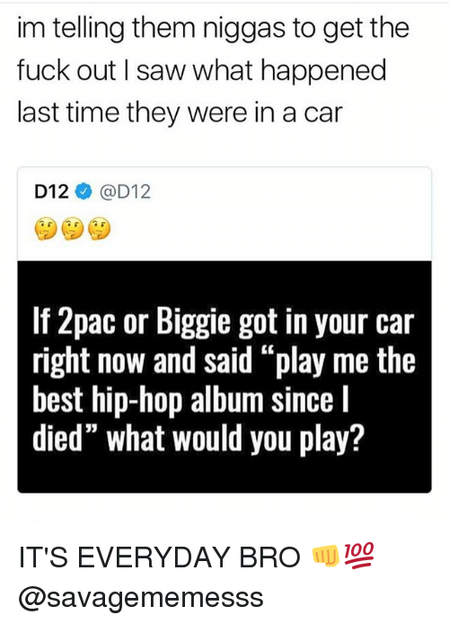 """Carli: im telling them niggas to get the  fuck out I saw what happened  last time they were in a car  D12ネ@D12  If 2pac or Biggie got in your car  right now and said """"play me the  best hip-hop album since I  died"""" what would you play? IT'S EVERYDAY BRO 👊💯 @savagememesss"""