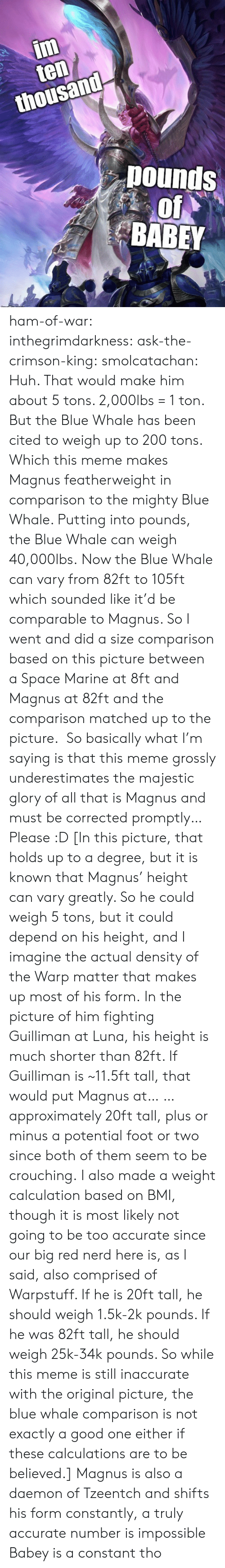 marine: im  ten  thousand  pounds  of  BABEY ham-of-war: inthegrimdarkness:   ask-the-crimson-king:   smolcatachan:  Huh. That would make him about 5 tons. 2,000lbs = 1 ton. But the Blue Whale has been cited to weigh up to 200 tons. Which this meme makes Magnus featherweight in comparison to the mighty Blue Whale. Putting into pounds, the Blue Whale can weigh 40,000lbs. Now the Blue Whale can vary from 82ft to 105ft which sounded like it'd be comparable to Magnus. So I went and did a size comparison based on this picture between a Space Marine at 8ft and Magnus at 82ft and the comparison matched up to the picture.  So basically what I'm saying is that this meme grossly underestimates the majestic glory of all that is Magnus and must be corrected promptly…Please :D  [In this picture, that holds up to a degree, but it is known that Magnus' height can vary greatly. So he could weigh 5 tons, but it could depend on his height, and I imagine the actual density of the Warp matter that makes up most of his form. In the picture of him fighting Guilliman at Luna, his height is much shorter than 82ft. If Guilliman is ~11.5ft tall, that would put Magnus at… … approximately 20ft tall, plus or minus a potential foot or two since both of them seem to be crouching. I also made a weight calculation based on BMI, though it is most likely not going to be too accurate since our big red nerd here is, as I said, also comprised of Warpstuff. If he is 20ft tall, he should weigh 1.5k-2k pounds. If he was 82ft tall, he should weigh 25k-34k pounds. So while this meme is still inaccurate with the original picture, the blue whale comparison is not exactly a good one either if these calculations are to be believed.]   Magnus is also a daemon of Tzeentch and shifts his form constantly, a truly accurate number is impossible    Babey is a constant tho