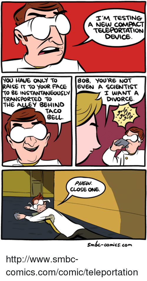 Smbc Comic: I'M TESTING  A NEW COMPACT  TELEPORTATION  DEVICE  YOU HAVE ONLY TO  BOB, YOU'RE NOT  RAISE TO YOUR FACE  EVEN A SCIENTIST  TO BE INSTANTANEOUSLY  I WANT A  DIVORCE  TRANSPORTED TO  THE A  BEHIND  TACO  PHEW.  CLOSE ONE.  Smbc-comics.com. http://www.smbc-comics.com/comic/teleportation