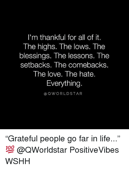 "Life, Love, and Memes: I'm thankful for all of it.  The highs. The lows. The  blessings. The lessons. The  setbacks. The comebacks.  The love. The hate.  Everything.  @QWORLDSTA R ""Grateful people go far in life..."" 💯 @QWorldstar PositiveVibes WSHH"