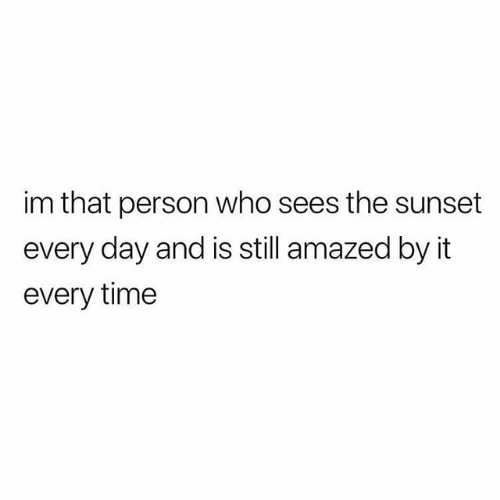 Relationships, Sunset, and Time: im that person who sees the sunset  every day and is still amazed by it  every time