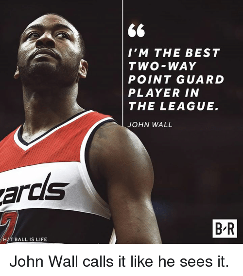 walle: I'M THE BEST  TWO-WAY  POINT GUARD  PLAYER IN  THE LEAGUE.  JOHN WALL  ards  B-R  H/T BALL IS LIFE John Wall calls it like he sees it.