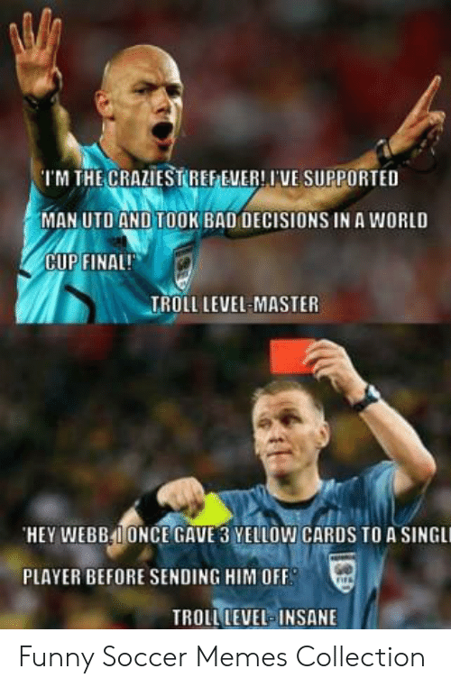 funny soccer: 'I'M THE CRAZIESTREEEWER! IVE SUPPORTED  MAN UTO AND TOOK BAD DECISIONS IN A WORLD  CUP FINAL!  TROLL LEVEL-MASTER  HEY WEBB41ONCE GAVE 3 YELLOW CARDS TO A SINGLİ  PLAYER BEFORE SENDING HIM OFF  TROLL LEVEL INSANE Funny Soccer Memes Collection