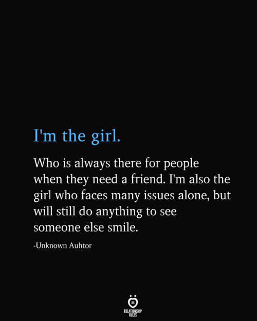 Being Alone, Girl, and Smile: I'm the girl.  Who is always there for people  when they need a friend. I'm also the  girl who faces many issues alone, but  will still do anything to see  someone else smile.  -Unknown Auhtor  RELATIONSHIP  RULES