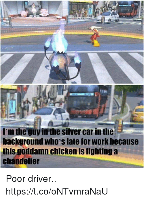 Is Fighting: I'm the guy irthe silver car in the  background who's late for work because  this goddamn chicken is fighting a  chandelier Poor driver.. https://t.co/oNTvmraNaU