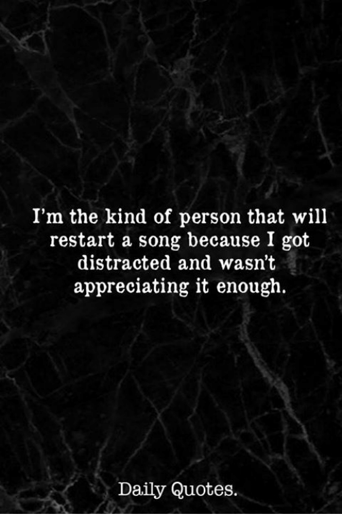 Quotes, A Song, and Got: I'm the kind of person that will  restart a song because I got  distracted and wasn't  appreciating it enough.  Daily Quotes.