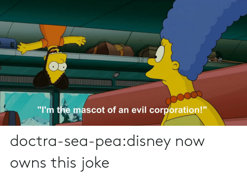 "corporation: ""I'm the mascot of an evil corporation!"" doctra-sea-pea:disney now owns this joke"