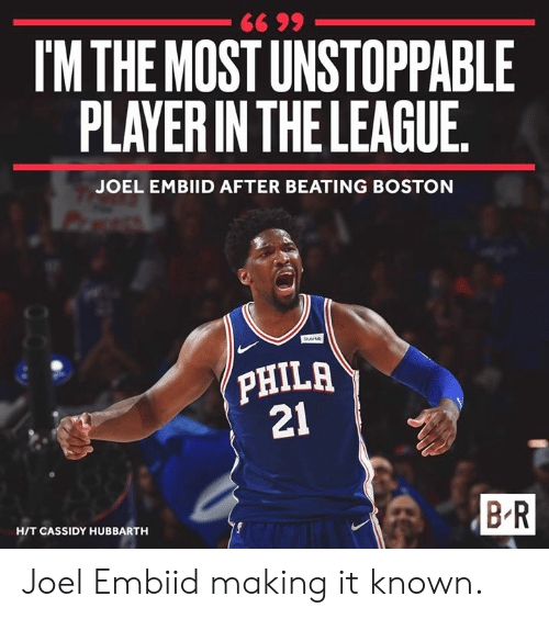 Boston, The League, and Cassidy: IM THE MOST UNSTOPPABLE  PLAYER IN THE LEAGUE  JOEL EMBIID AFTER BEATING BOSTON  PHILA  21  B R  HIT CASSIDY HUBBARTH Joel Embiid making it known.
