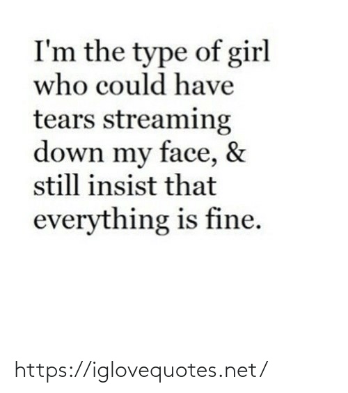 Im The: I'm the type of girl  who could have  tears streaming  down my face, &  still insist that  everything is fine. https://iglovequotes.net/