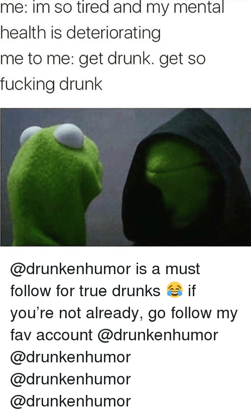 Drunk, Fucking, and Funny: im  tired  and  mental  me: so my  health is deteriorating  me to me: get drunk. get so  fucking drunk @drunkenhumor is a must follow for true drunks 😂 if you're not already, go follow my fav account @drunkenhumor @drunkenhumor @drunkenhumor @drunkenhumor