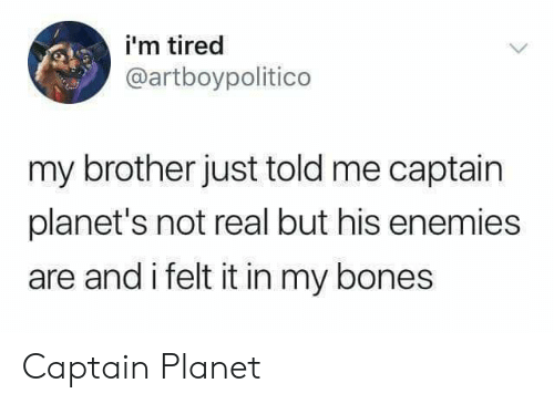 Bones, Captain Planet, and Planets: i'm tired  @artboypolitico  my brother just told me captain  planet's not real but his enemies  are and i felt it in my bones Captain Planet