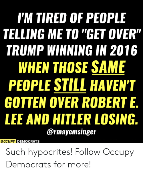 "In 2016: I'M TIRED OF PEOPLE  TELLING ME TO ""GET OVER""  TRUMP WINNING IN 2016  WHEN THOSE SAME  PEOPLE STILL HAVEN'T  GOTTEN OVER ROBERT E.  LEE AND HITLER LOSING.  @rmayemsinger  OCCUPY DEMOCRATS Such hypocrites!  Follow Occupy Democrats for more!"