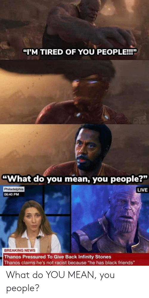 "Friends, News, and Black: ""I'M TIRED OF YOU PEOPLE!!""  ""What do you mean, you people?""  LIVE  Philadelphia  06:40 PM  BREAKING NEWS  Thanos Pressured To Give Back Infinity Stones  Thanos claims he's not racist because ""he has black friends"" What do YOU MEAN, you people?"
