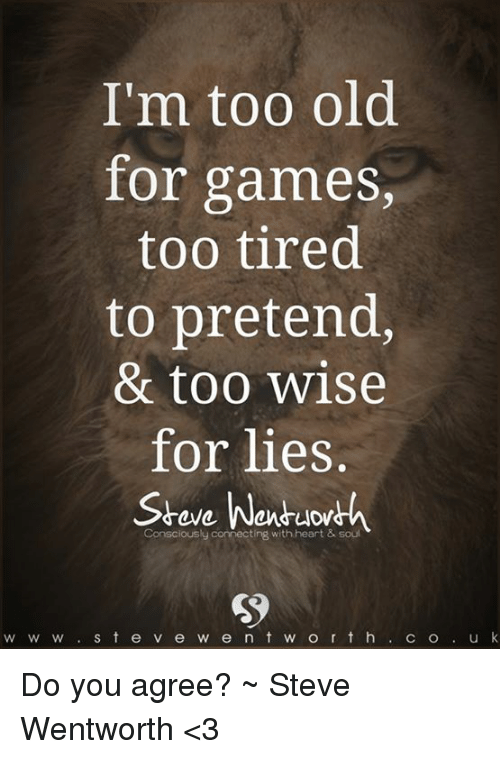 wentworth: I'm too old  for games  too tired  to pretend,  & too wise  for lies  Wen  Consciously connecting with heart & soul  S t e v e w e n t w o r t h  u k  W W W  C O Do you agree? ~ Steve Wentworth <3