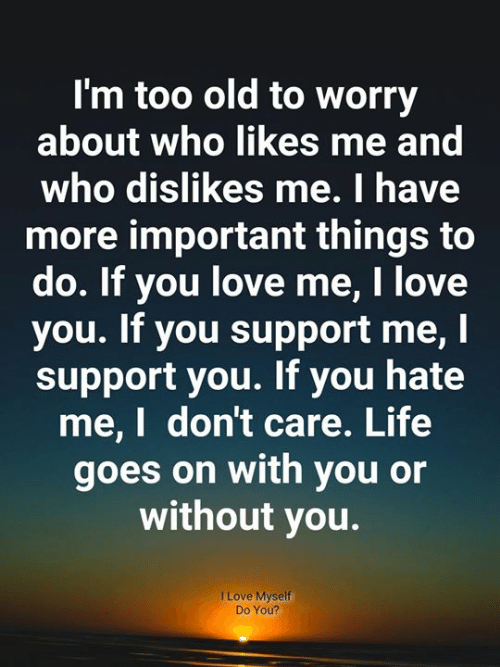 Goes On: I'm too old to worry  about who likes me and  who dislikes me. I have  more important things to  do. If you love me, I love  you. If you support me, I  support you. If you hate  me,I don't care. Life  goes on with you or  without you.  I Love Myself  Do You?