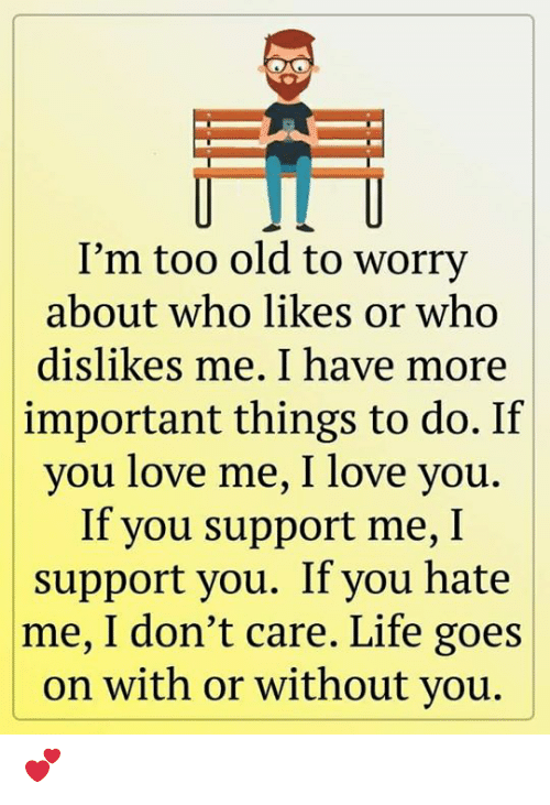 Goes On: I'm too old to worry  about who likes or who  dislikes me. I have more  important things to do. If  you love me, I love you.  If you support me, I  support you. If you hate  |me, I don't care. Life goes  on with or without you. 💕