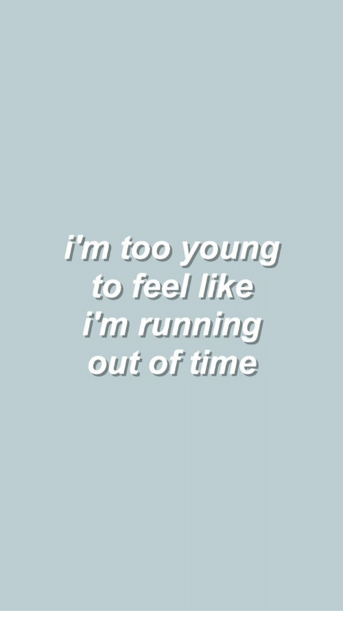 Time, Running, and Like: i'm too young  rig  to feel like  i'm running  out of time