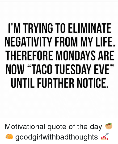 """Quote Of The Day: I'M TRYING TO ELIMINATE  NEGATIVITY FROM MY LIFE  THEREFORE MONDAYS ARE  NOW """"TACO TUESDAY EVE""""  UNTIL FURTHER NOTICE Motivational quote of the day 🥙🌮 goodgirlwithbadthoughts 💅🏼"""