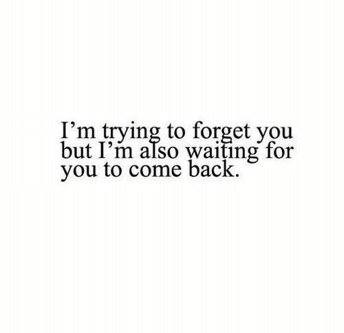 Waiting..., Back, and You: I'm trying to forget you  but I'm also waiting for  you to come back