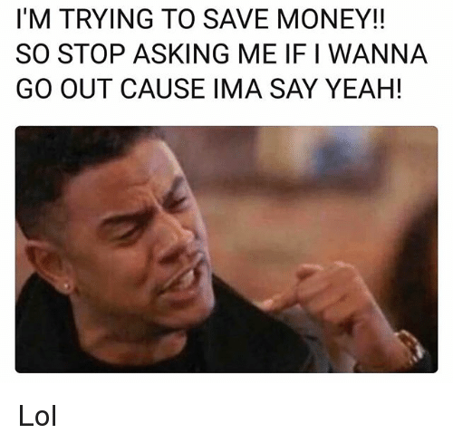 Funny, Lol, and Money: I'M TRYING TO SAVE MONEY!!  SO STOP ASKING ME IF I WANNA  GO OUT CAUSE IMA SAY YEAH! Lol