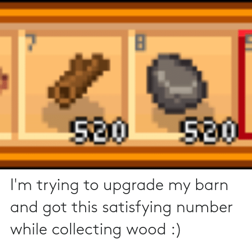 Collecting: I'm trying to upgrade my barn and got this satisfying number while collecting wood :)