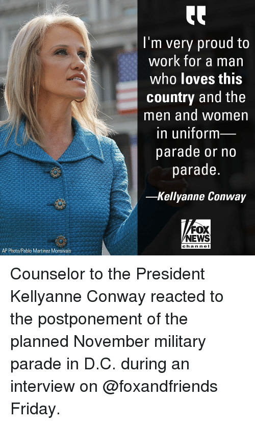Conway, Friday, and Memes: I'm very proud to  work for a man  who loves this  country and the  men and women  in uniform  parade or no  parade.  -Kellyanne Conway  FOX  NEWS  chan nel  AP Photo/Pablo Martinez Monsivais Counselor to the President Kellyanne Conway reacted to the postponement of the planned November military parade in D.C. during an interview on @foxandfriends Friday.
