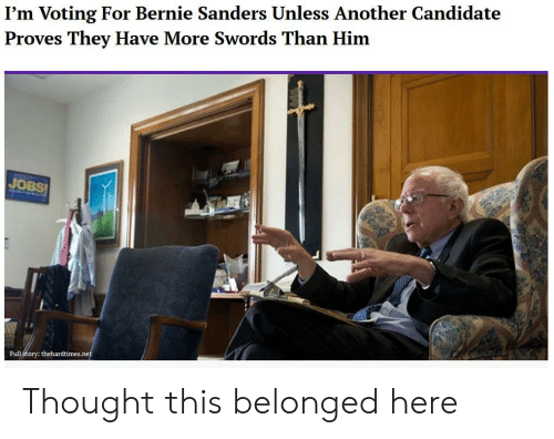 Bernie Sanders, Jobs, and Thought: I'm Voting For Bernie Sanders Unless Another Candidate  Proves They Have More Swords Than Him  JOBS  Full  thehardtimes.net Thought this belonged here