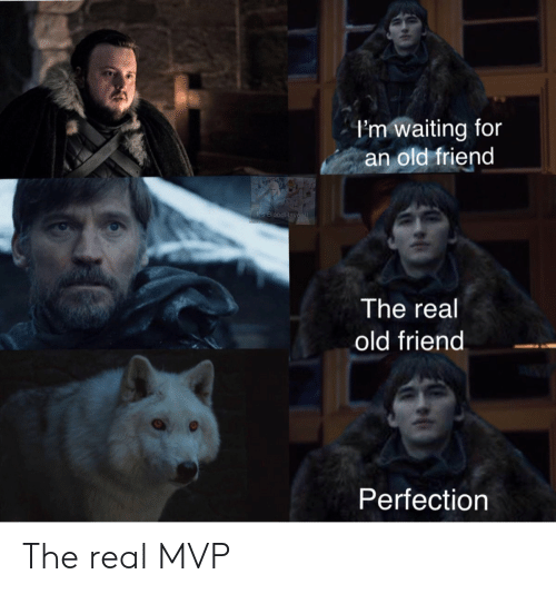 Real Old: I'm waiting for  an old friend  Ils BloodRav  The real  old friend  Perfection The real MVP