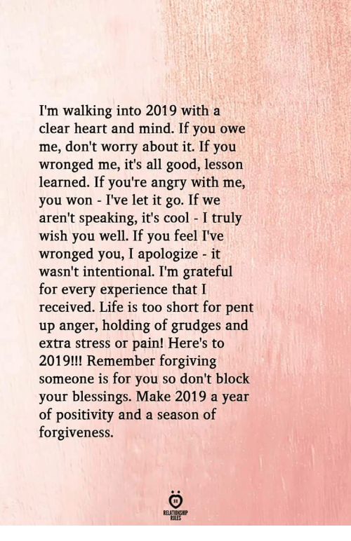 Life, Cool, and Good: I'm walking into 2019 with a  clear heart and mind. If you owe  me, don't worry about it. If you  wronged me, it's all good, lessorn  learned. If you're angry with me,  you won - I've let it go. If we  aren't speaking, it's cool I truly  wish you well. If you feel I've  wronged you, I apologize it  wasn't intentional. I'm grateful  for every experience that I  received. Life is too short for pent  up anger, holding of grudges and  extra stress or pain! Here's to  2019!!! Remember forgiving  someone is for you so don't block  your blessings. Make 2019 a year  of positivity and a season of  forgiveness.  RELATIONSHIP  RULES