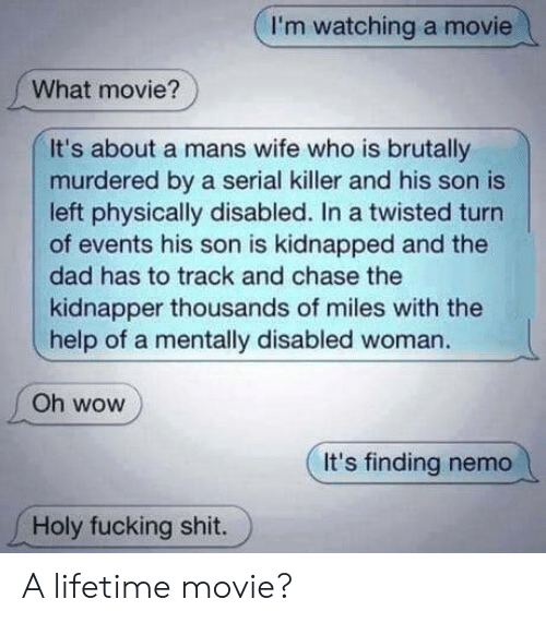 Lifetime: I'm watching a movie  What movie?  It's about a mans wife who is brutally  murdered by a serial killer and his son is  left physically disabled. In a twisted turn  of events his son is kidnapped and the  dad has to track and chase the  kidnapper thousands of miles with the  help of a mentally disabled woman.  Oh wow  It's finding nemo  Holy fucking shit. A lifetime movie?
