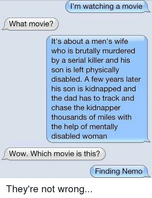 Dad, Finding Nemo, and Wow: I'm watching a movie  What movie?  It's about a men's wife  who is brutally murdered  by a serial killer and his  son is left physically  disabled. A few years later  his son is kidnapped and  the dad has to track and  chase the kidnapper  thousands of miles with  the help of mentally  disabled woman  Wow. Which movie is this?  (Finding Nemo They're not wrong...