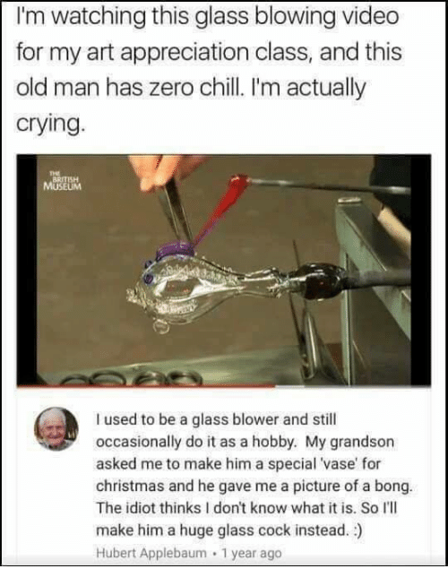 Cocking: I'm watching this glass blowing video  for my art appreciation class, and this  old man has zero chill I'm actually  crying.  THE  BRITISH  I used to be a glass blower and still  occasionally do it as a hobby. My grandson  asked me to make him a special 'vase' for  christmas and he gave me a picture of a bong.  The idiot thinks I don't know what it is. So I'lI  make him a huge glass cock instead. )  Hubert Applebaum 1 year ago