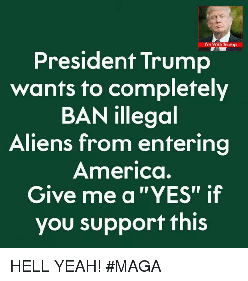 "America, Memes, and Yeah: I'm With Trump  President Trump  wants to completely  BAN illegoal  Aliens from entering  America.  Give me a ""YES"" if  you support this HELL YEAH! #MAGA"